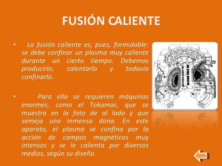 FUSIÓN CALIENTE <ul><li>La fusión caliente es, pues, formidable: se debe confinar un plasma muy caliente durante un cierto...