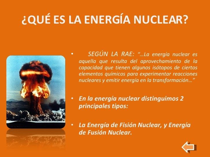"""¿QUÉ ES LA ENERGÍA NUCLEAR? <ul><li>SEGÚN LA RAE:  """"…La energía nuclear es aquella que resulta del aprovechamiento de la c..."""