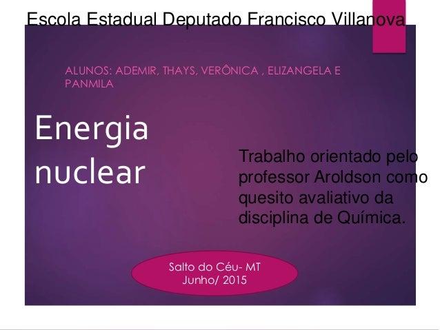 Energia nuclear ALUNOS: ADEMIR, THAYS, VERÔNICA , ELIZANGELA E PANMILA Escola Estadual Deputado Francisco Villanova Trabal...