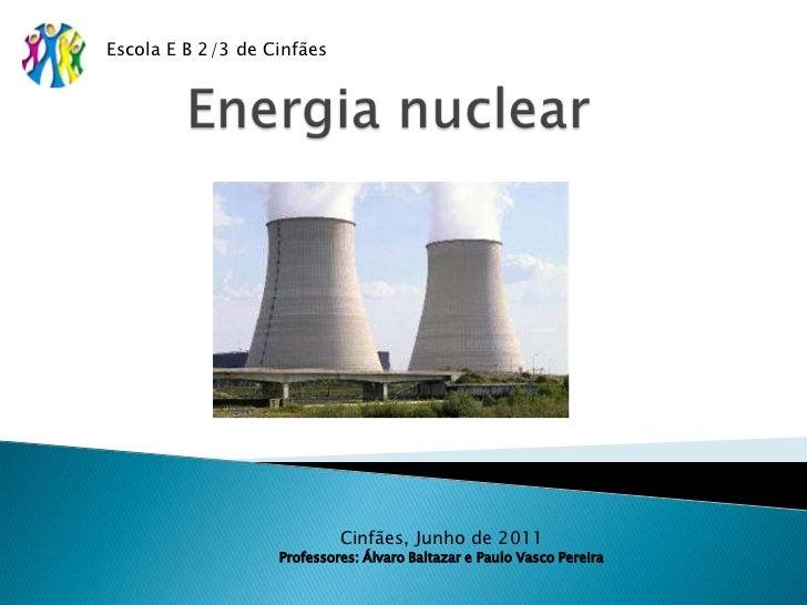 Energia nuclear<br />Escola E B 2/3 de Cinfães<br />Cinfães, Junho de 2011<br />Professores: Álvaro Baltazar e Paulo Vasco...