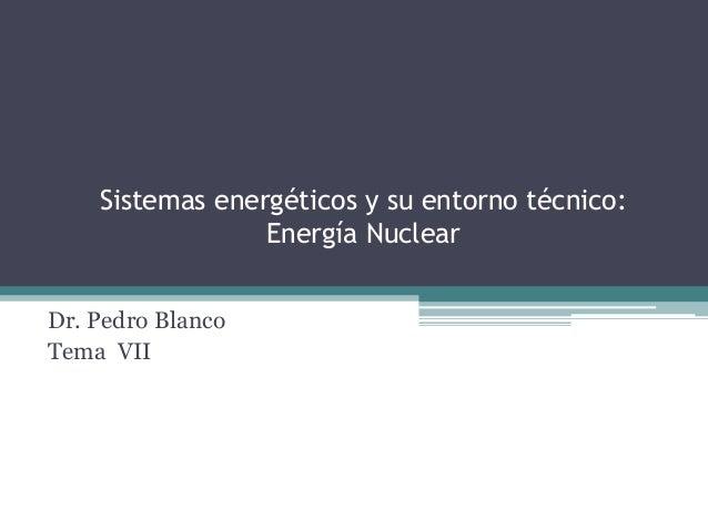 Sistemas energéticos y su entorno técnico:                 Energía NuclearDr. Pedro BlancoTema VII