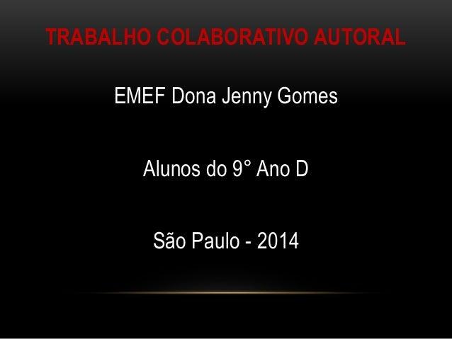 TRABALHO COLABORATIVO AUTORAL EMEF Dona Jenny Gomes Alunos do 9° Ano D São Paulo - 2014