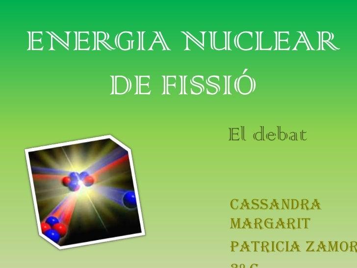 ENERGIA NUCLEAR    DE FISSIÓ         El debat         Cassandra         Margarit         Patricia Zamor