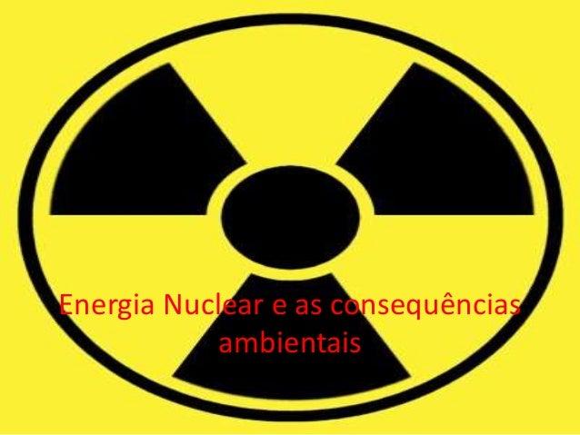 Energia Nuclear e as consequências ambientais