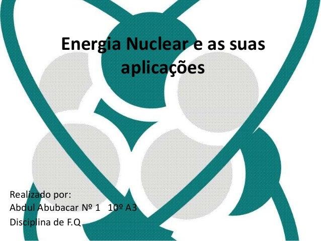 Energia Nuclear e as suas  aplicações  Realizado por:  Abdul Abubacar Nº 1 10º A3  Disciplina de F.Q
