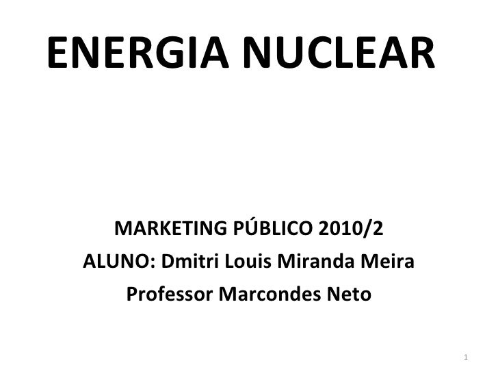 ENERGIA NUCLEAR MARKETING PÚBLICO 2010/2 ALUNO: Dmitri Louis Miranda Meira Professor Marcondes Neto