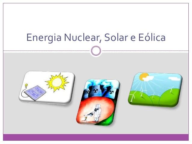 Energia Nuclear, Solar e Eólica