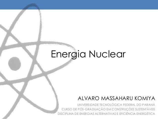 Energia Nuclear UNIVERSIDADE TECNOLÓGICA FEDERAL DO PARANÁ CURSO DE PÓS-GRADUAÇÃO EM CONSTRUÇÕES SUSTENTÁVEIS DISCIPLINA D...