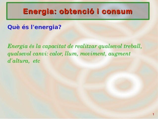 11 Energia: obtenció i consumEnergia: obtenció i consum Què és l'energia? Energiaéslacapacitatderealitzarqualsevolt...