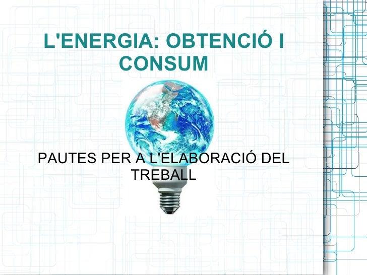 L'ENERGIA: OBTENCIÓ I CONSUM PAUTES PER A L'ELABORACIÓ DEL TREBALL