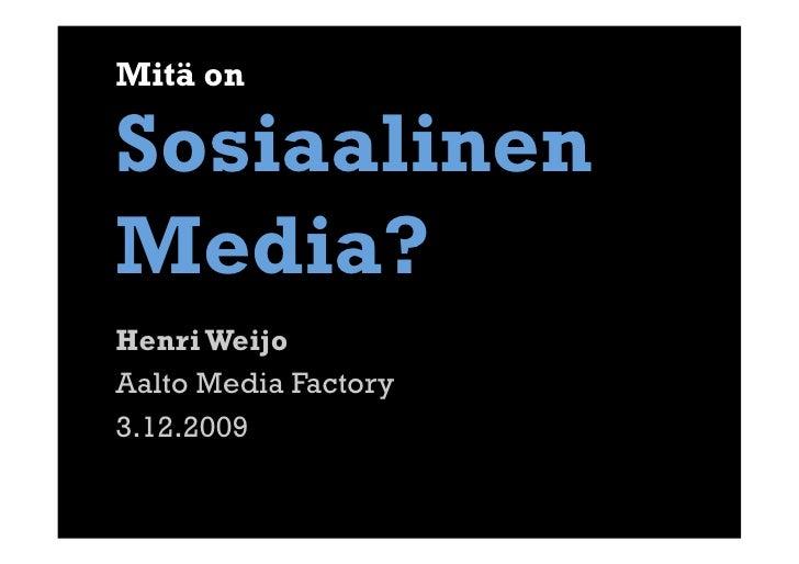 Mitä on  Sosiaalinen Media? Henri Weijo Aalto Media Factory 3.12.2009