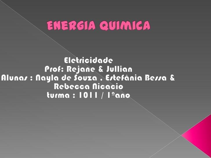 Energia quimica<br />Eletricidade  Prof: Rejane & JullianAlunas : Nayla de Souza , Estefânia Bessa & Rebecca Nicacioturma ...