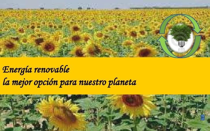 Energía renovable la mejor opción para nuestro planeta<br />