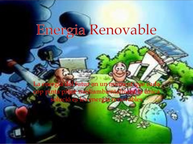 La energia del futur en un moment que cadacop pinta pitjor mediambientalment la únicasolució es les energia renovables