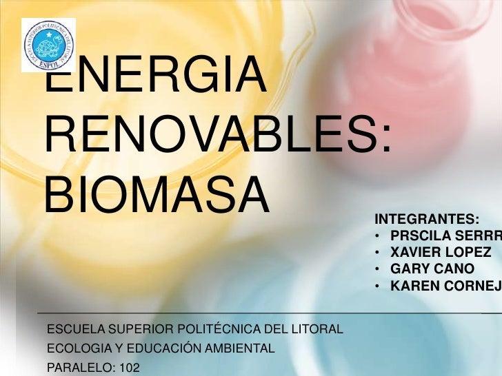 ENERGIA RENOVABLES: BIOMASA <br />ESCUELA SUPERIOR POLITÉCNICA DEL LITORAL<br />ECOLOGIA Y EDUCACIÓN AMBIENTAL<br />PARALE...
