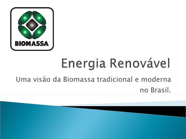 Uma visão da Biomassa tradicional e moderna no Brasil.