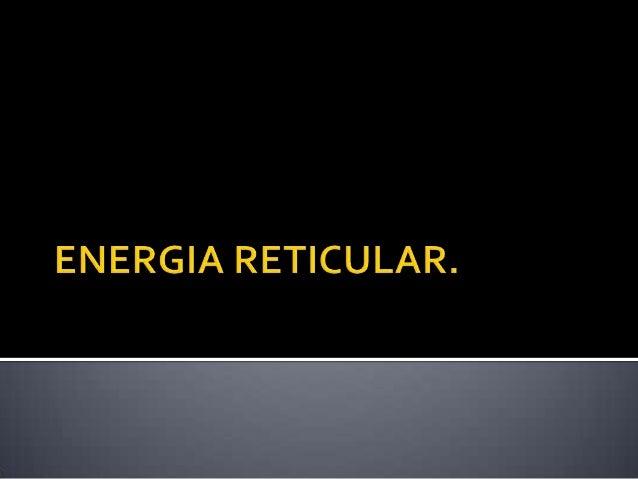    La energía reticular o energía de red es la    energía requerida para separar    completamente un mol de un compuesto ...