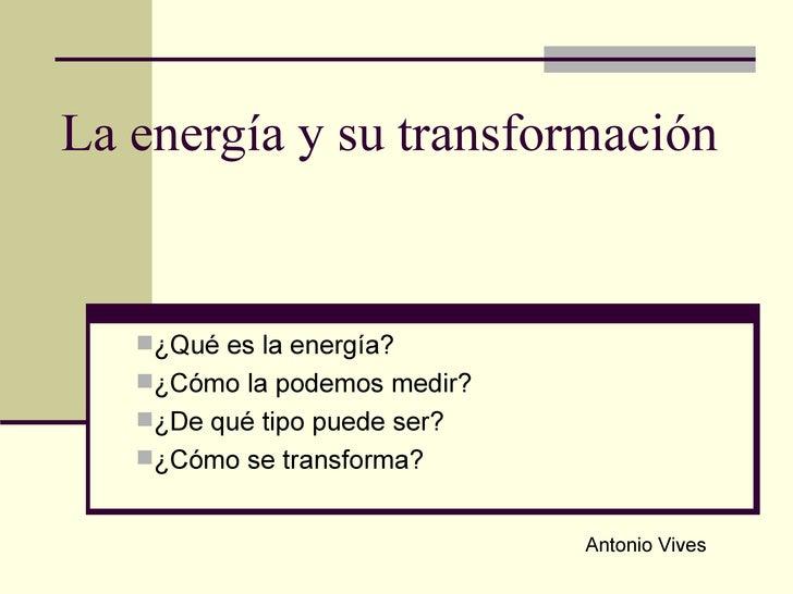 La energía y su transformación <ul><li>¿Qué es la energía? </li></ul><ul><li>¿Cómo la podemos medir?  </li></ul><ul><li>¿D...
