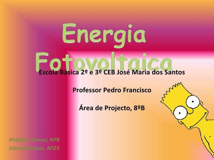 Energia Fotovoltaica<br />Escola Básica 2º e 3º CEB José Maria dos Santos<br />Professor Pedro Francisco<br />Área de Proj...