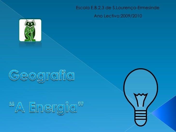 "Escola E.B.2,3 de S.Lourenço-Ermesinde<br />Ano Lectivo:2009/2010<br />Geografia<br />""A Energia""<br />"