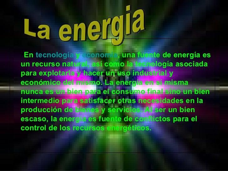 <ul><li>En  tecnología  y  economía , una fuente de energía es un recurso natural, así como la tecnología asociada para ex...