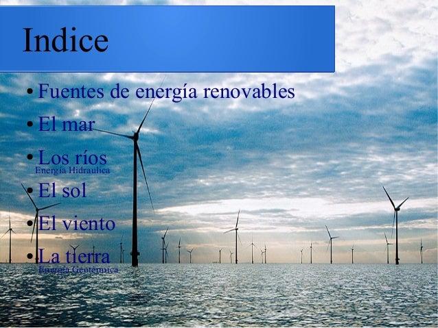 Indice ● Fuentes de energía renovables ● El mar ● Los ríos ● El sol ● El viento ● La tierraEnergía Geotérmica Energía Hidr...