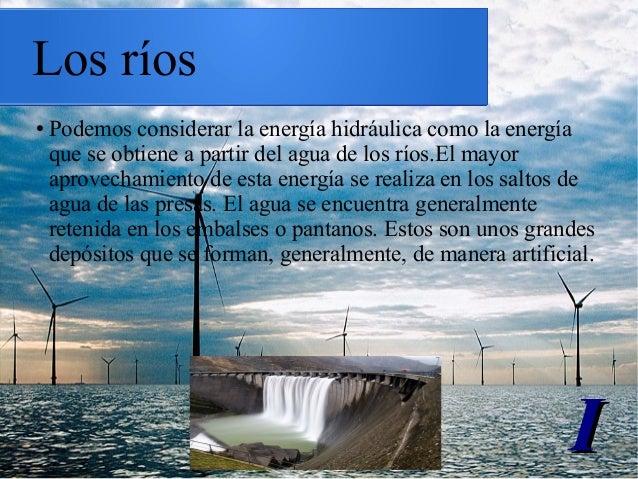 Los ríos ● Podemos considerar la energía hidráulica como la energía que se obtiene a partir del agua de los ríos.El mayor ...