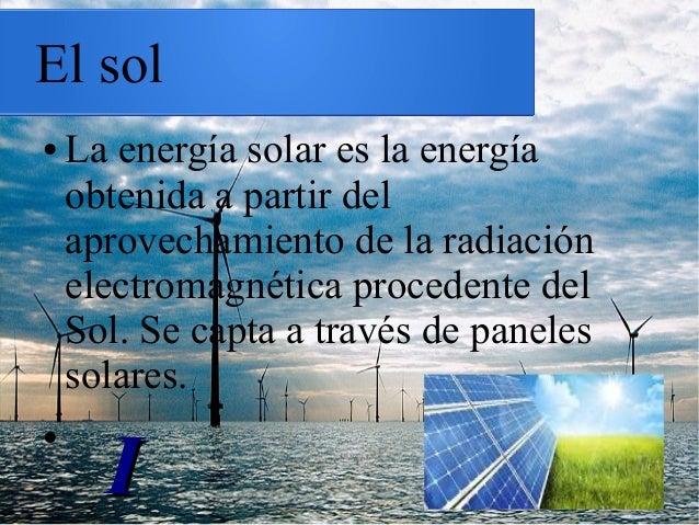 El sol ● La energía solar es la energía obtenida a partir del aprovechamiento de la radiación electromagnética procedente ...