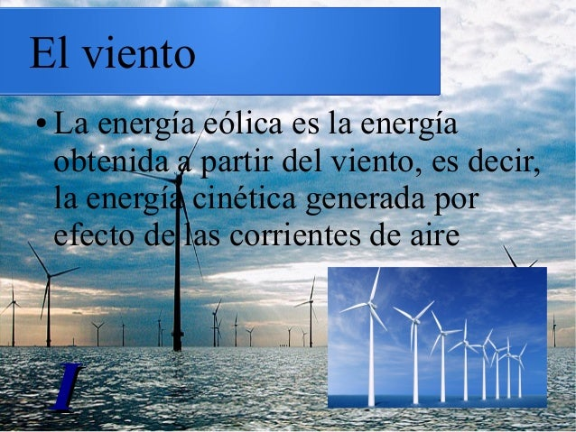 El viento ● La energía eólica es la energía obtenida a partir del viento, es decir, la energía cinética generada por efect...