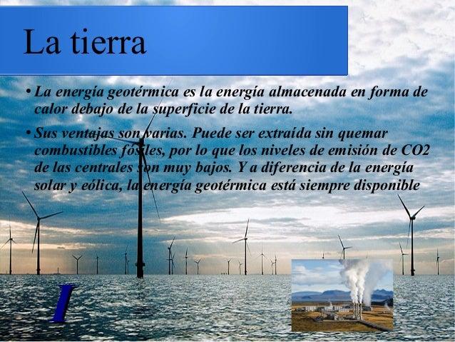 La tierra ● La energía geotérmica es la energía almacenada en forma de calor debajo de la superficie de la tierra. ● Sus v...