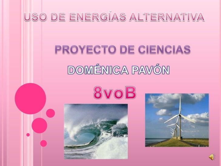 USO DE ENERGÍAS ALTERNATIVA<br />PROYECTO DE CIENCIAS<br />DOMÉNICA PAVÓN<br />8voB<br />