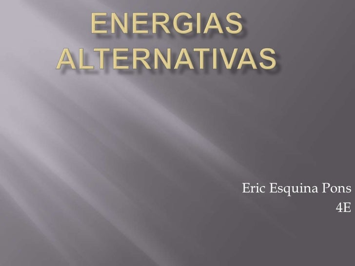 ENERGIAS ALTERNATIVAS<br />Eric Esquina Pons<br />4E<br />