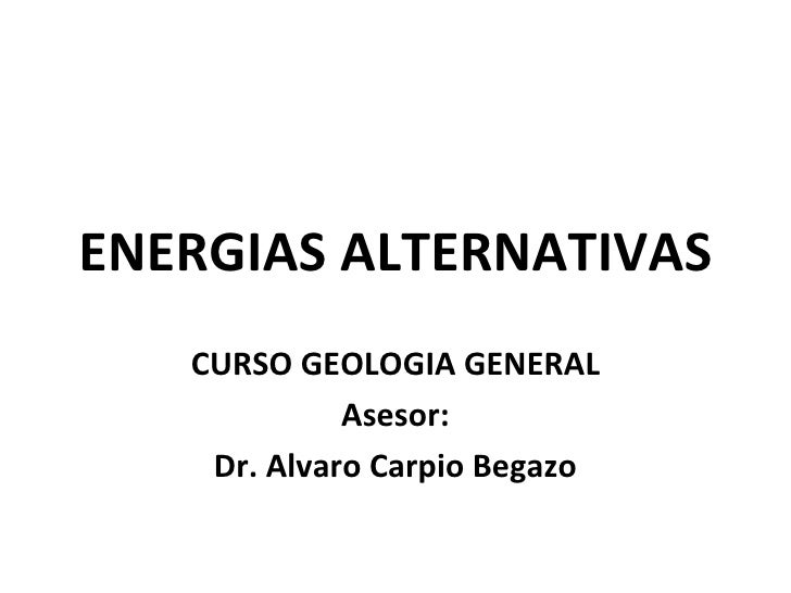 ENERGIAS ALTERNATIVAS   CURSO GEOLOGIA GENERAL             Asesor:    Dr. Alvaro Carpio Begazo