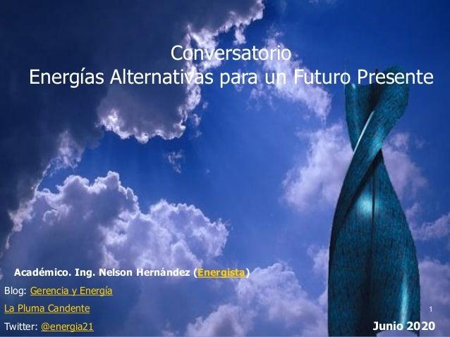Conversatorio Energías Alternativas para un Futuro Presente Académico. Ing. Nelson Hernández (Energista) Blog: Gerencia y ...