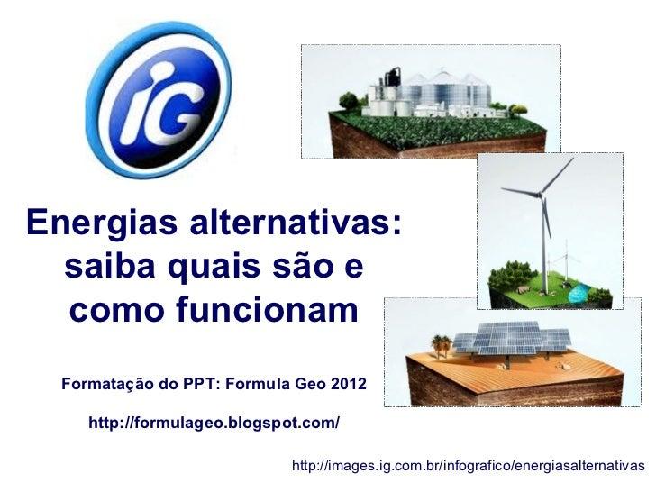 Energias alternativas:  saiba quais são e  como funcionam  Formatação do PPT: Formula Geo 2012     http://formulageo.blogs...