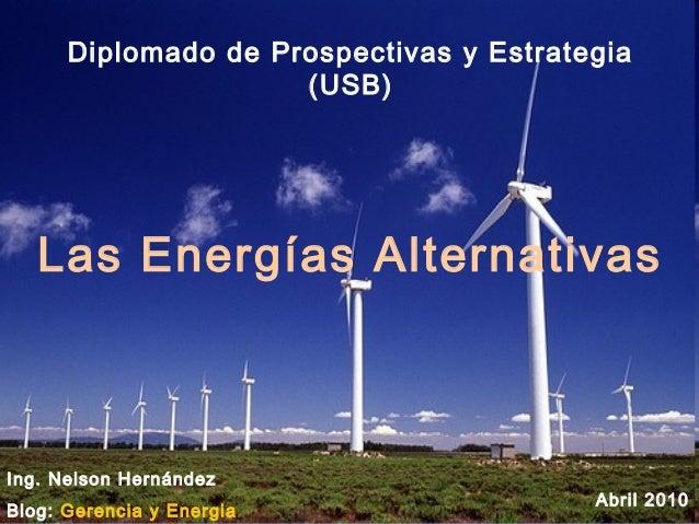 Las Energías Alternativas Ing. Nelson Hernández Blog: Gerencia y Energia Abril 2010 Diplomado de Prospectivas y Estrategia...
