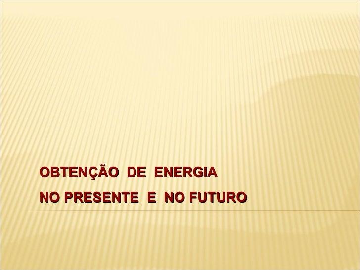 OBTENÇÃO  DE  ENERGIA  NO PRESENTE  E  NO FUTURO