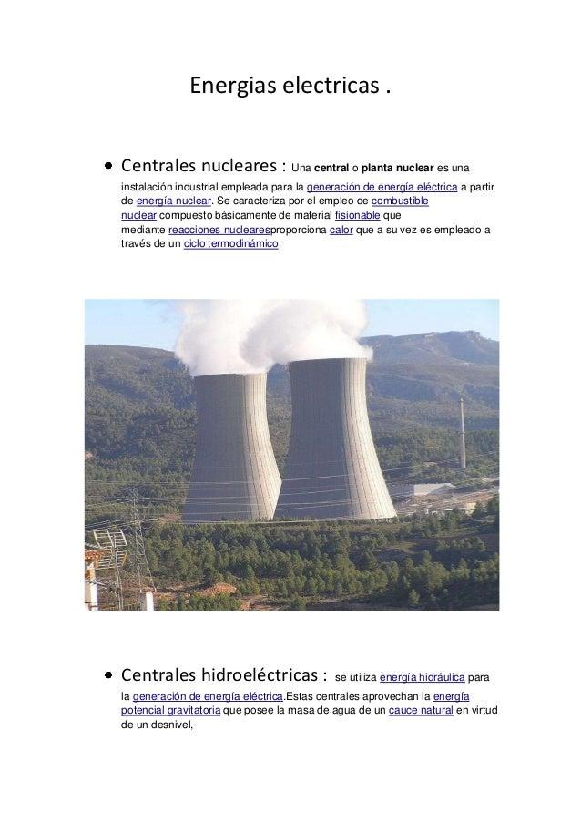 Energias electricas .Centrales nucleares : Una central o planta nuclear es unainstalación industrial empleada para la gene...