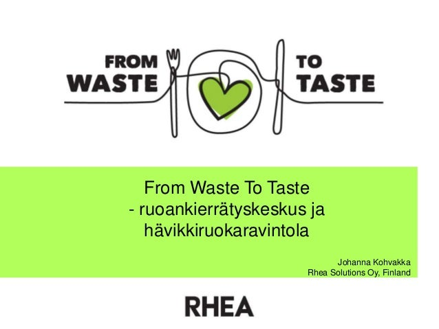 From Waste To Taste - ruoankierrätyskeskus ja hävikkiruokaravintola Johanna Kohvakka Rhea Solutions Oy, Finland