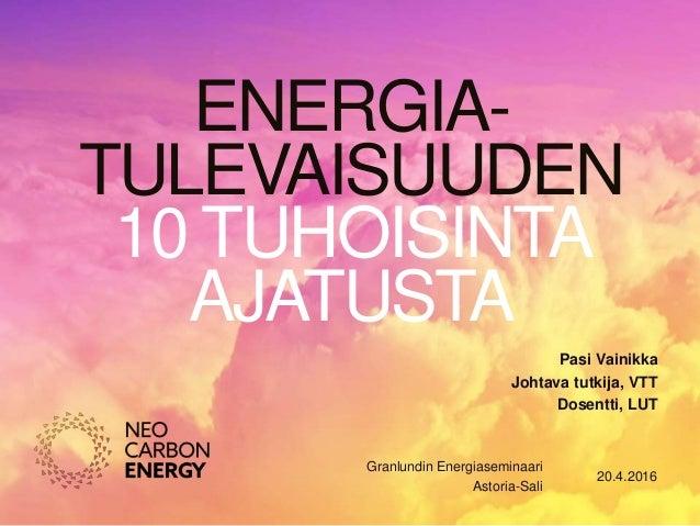 ENERGIA- TULEVAISUUDEN 10 TUHOISINTA AJATUSTA 20.4.2016 Granlundin Energiaseminaari Astoria-Sali Pasi Vainikka Johtava tut...