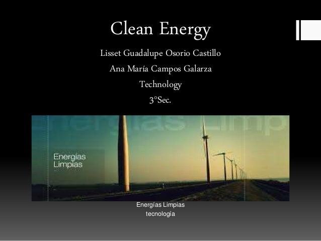 Clean Energy Lisset Guadalupe Osorio Castillo Ana María Campos Galarza Technology 3°Sec. Energías Limpias tecnología