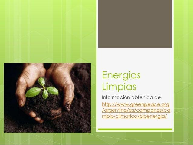 Energías Limpias Información obtenida de http://www.greenpeace.org /argentina/es/campanas/ca mbio-climatico/bioenergia/