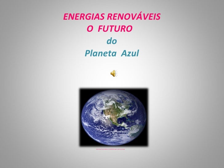 ENERGIAS RENOVÁVEIS     O FUTURO          do     Planeta Azul           http://acqua.files.wordpress.com/2008/04/imagem_pl...