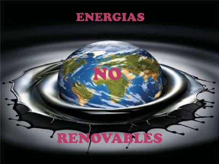 Fuentes de Energía No Renovables<br />ENERGIAS<br />NO<br />RENOVABLES<br />