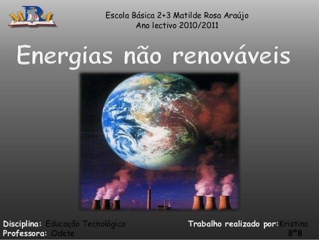 Escola Básica 2+3 Matilde Rosa Araújo Ano lectivo 2010/2011  Disciplina: Educação Tecnológica Professora: Odete  Trabalho ...