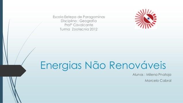 Energias Não Renováveis Alunos : Milena Pnatoja Marcelo Cabral Escola Eetepa de Paragominas Disciplina : Geografia Profº C...