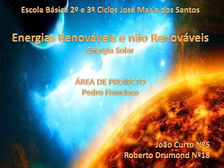 Escola Básica 2º e 3º Ciclos José Maria dos Santos<br />Energias Renováveis e não Renováveis<br />Energia Solar<br />ÁREA ...