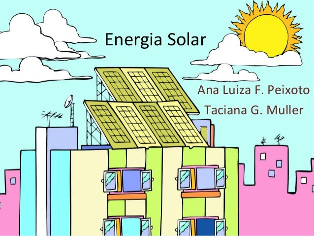Energia Solar Ana Luiza F. Peixoto Taciana G. Muller