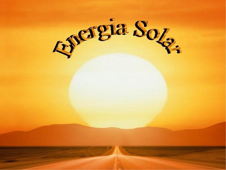 Historia   La energía solar es la más antigua   de las energías en la Tierra, ya que   la han usado las plantas, desde que...