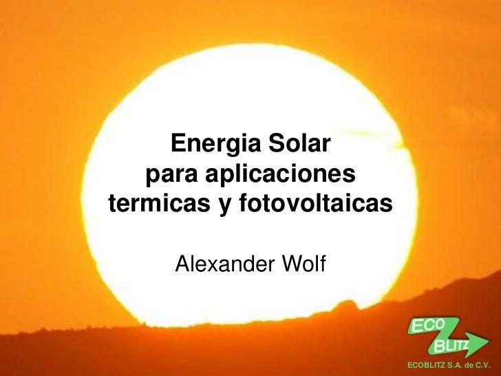 ECOBLITZ S.A. de C.V.     Energia Solar   para aplicacionestermicas y fotovoltaicas     Alexander Wolf                    ...